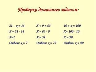 Проверка домашнего задания: 21 – х = 14 Х = 21 - 14 Х=7 Ответ: х = 7Х + 9 =