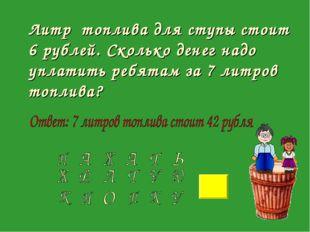 Литр топлива для ступы стоит 6 рублей. Сколько денег надо уплатить ребятам