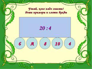 Узнай, кого надо спасти! Реши примеры и сложи буквы 10 15 18 20 12 Б 18 4 24