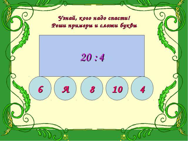 Узнай, кого надо спасти! Реши примеры и сложи буквы 10 15 18 20 12 Б 18 4 24...