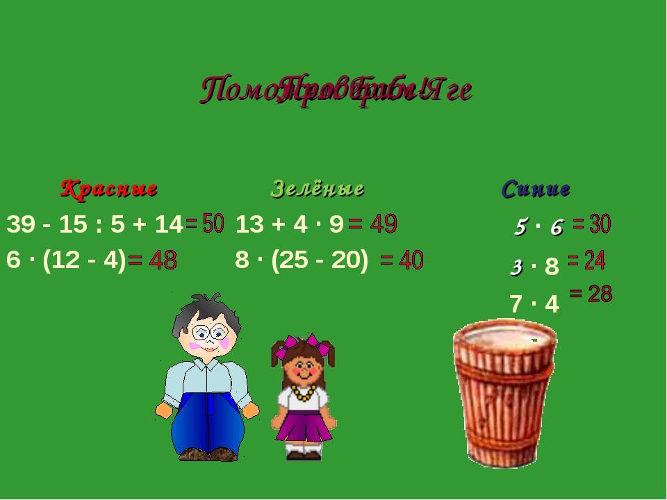 Поможем Бабе-Яге Проверим! Красные 39 - 15 : 5 + 14 6 · (12 - 4) Зелёные 13...