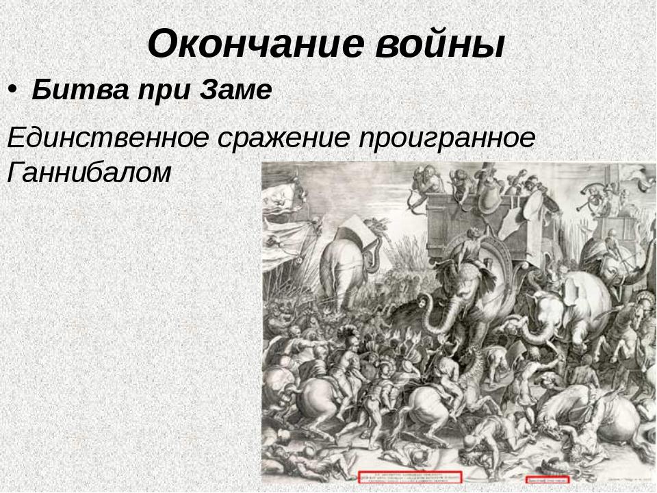 Окончание войны Битва при Заме Единственное сражение проигранное Ганнибалом