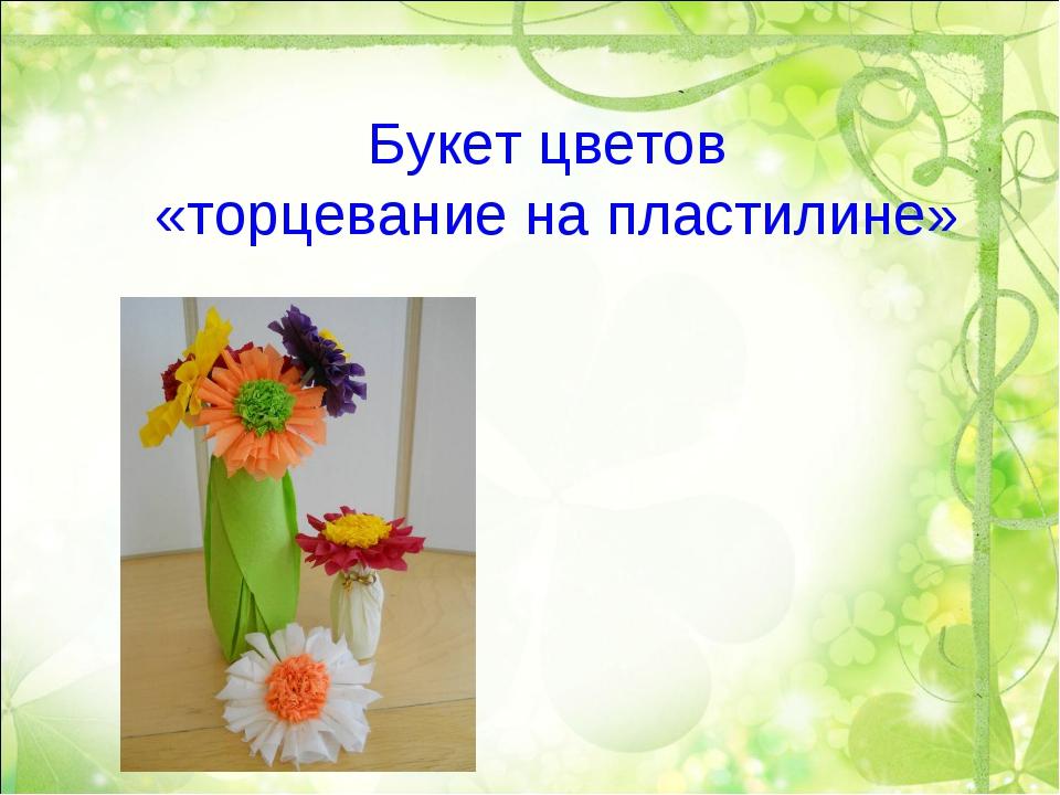 Букет цветов «торцевание на пластилине»