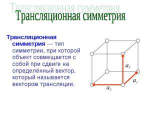 Трансляционная симметрия — тип симметрии, при которой объект совмещается с со