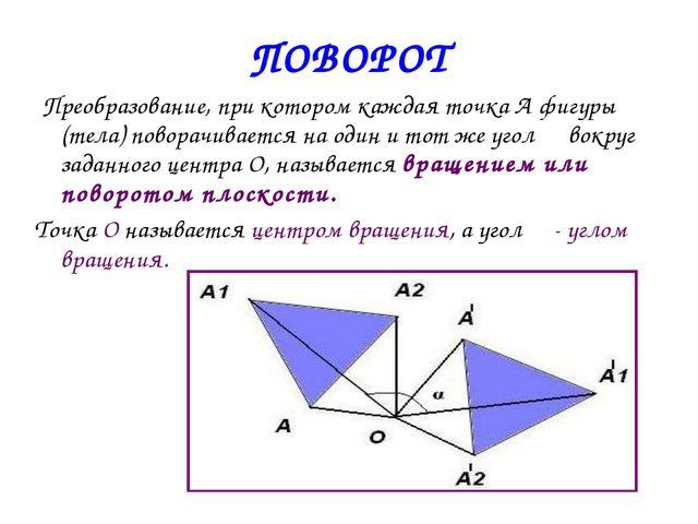 ПОВОРОТ Преобразование, при котором каждая точка А фигуры (тела) поворачивает...
