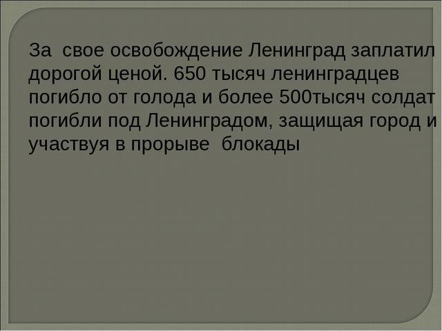 За свое освобождение Ленинград заплатил дорогой ценой. 650 тысяч ленинградцев...