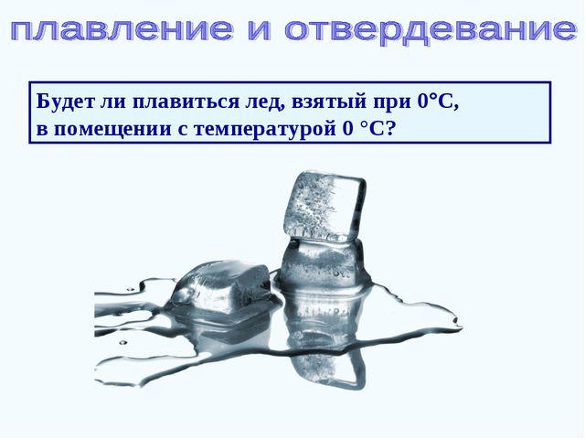 Будет ли плавиться лед, взятый при 0°С, в помещении с температурой 0 °С?