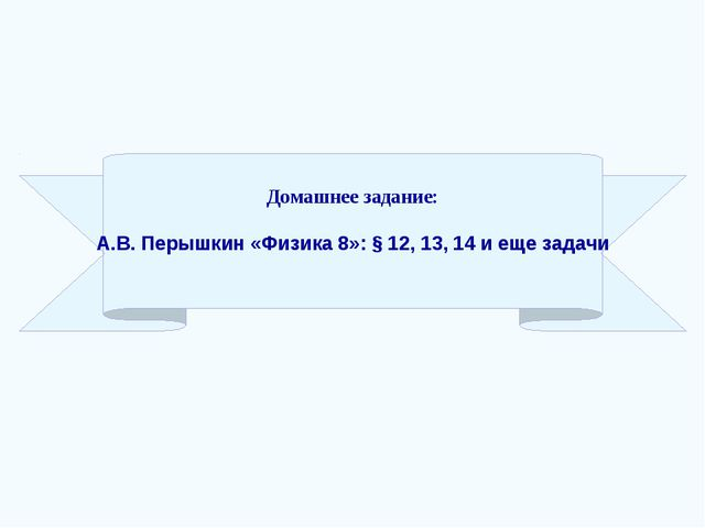 Домашнее задание: А.В. Перышкин «Физика 8»: § 12, 13, 14 и еще задачи