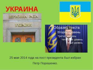 УКРАИНА 25 мая 2014 года на пост президента был избран Петр Порошенко.