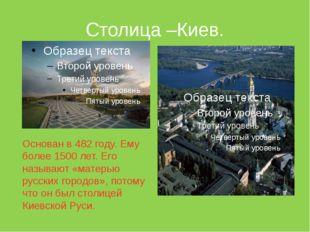 Столица –Киев. Основан в 482 году. Ему более 1500 лет. Его называют «матерью