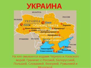 УКРАИНА На юге омывается водами Черного и Азовского морей. Граничит с Россией