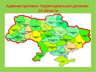 Административно-территориальное деление: 24 области