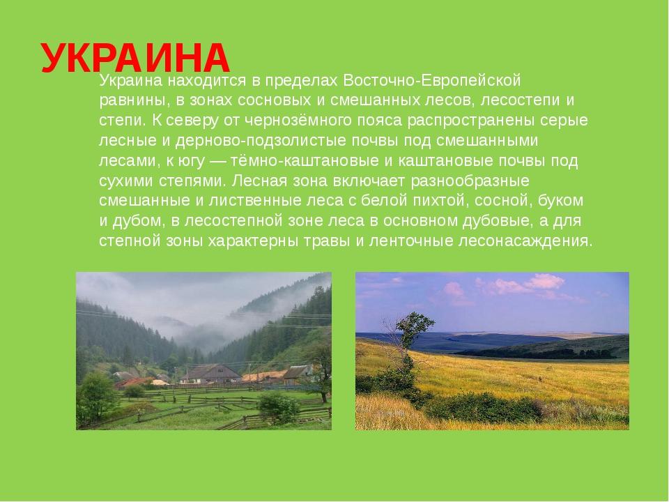 УКРАИНА Украина находится в пределах Восточно-Европейской равнины, в зонах со...