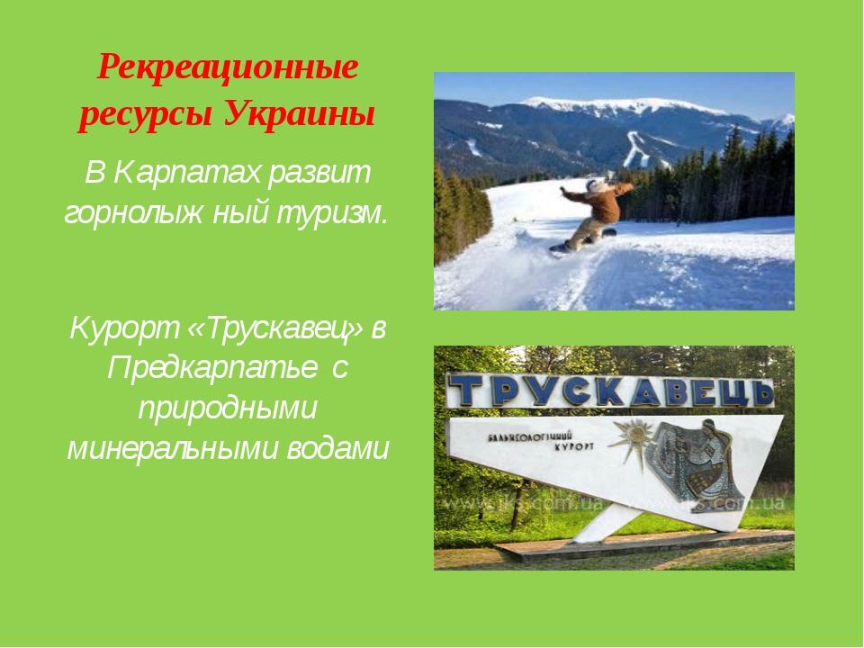 Рекреационные ресурсы Украины В Карпатах развит горнолыжный туризм. Курорт «Т...