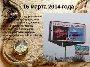 16 марта 2014 года Референдум огосударственном статусе Крыма иСевастополя п