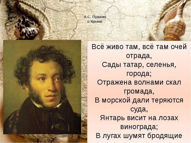 А.С. Пушкин о Крыме Всё живо там, всё там очей отрада, Сады татар, селенья,...