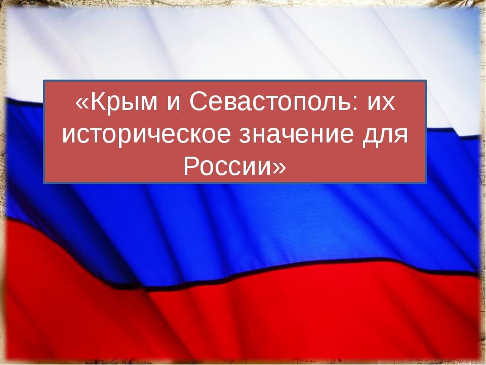 «Крым и Севастополь: их историческое значение для России»