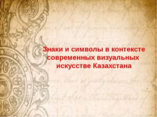 Знаки и символы в контексте современных визуальных искусстве Казахстана .