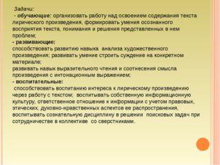 Задачи: - обучающие: организовать работу над освоением содержания текста лир