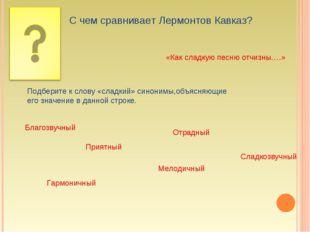 С чем сравнивает Лермонтов Кавказ? «Как сладкую песню отчизны….» Подберите к