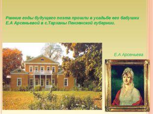 Ранние годы будущего поэта прошли в усадьбе его бабушки Е.А Арсеньевой в с.Та