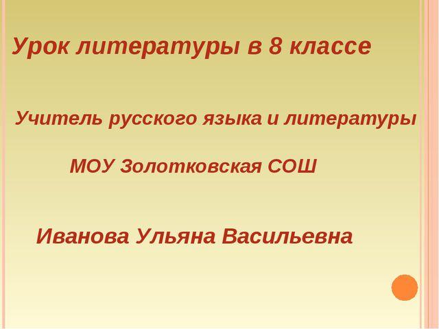 Урок литературы в 8 классе Учитель русского языка и литературы МОУ Золотковск...