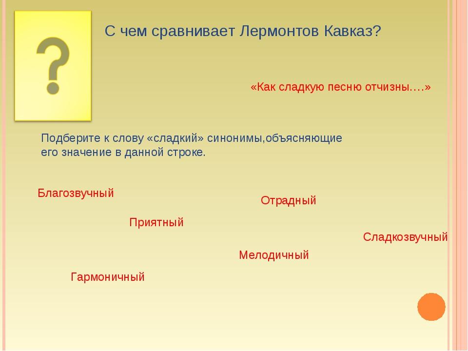 С чем сравнивает Лермонтов Кавказ? «Как сладкую песню отчизны….» Подберите к...