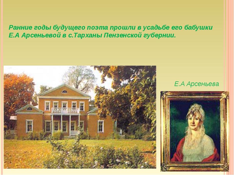 Ранние годы будущего поэта прошли в усадьбе его бабушки Е.А Арсеньевой в с.Та...