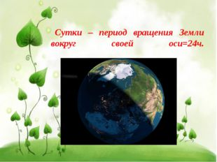Сутки – период вращения Земли вокруг своей оси=24ч.