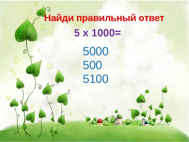 Найди правильный ответ 5 х 1000= 5000 500 5100