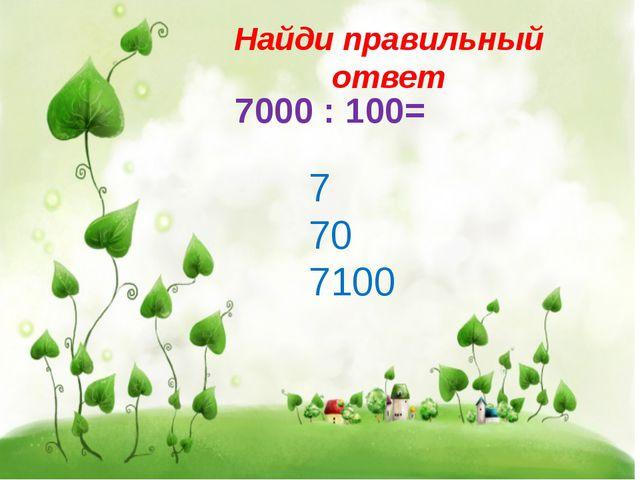 Найди правильный ответ 7000 : 100= 7 70 7100