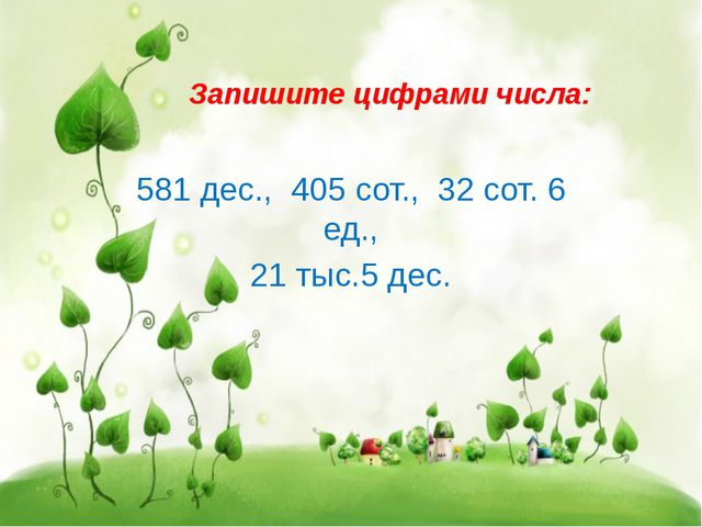 Запишите цифрами числа: 581 дес., 405 сот., 32 сот. 6 ед., 21 тыс.5 дес.