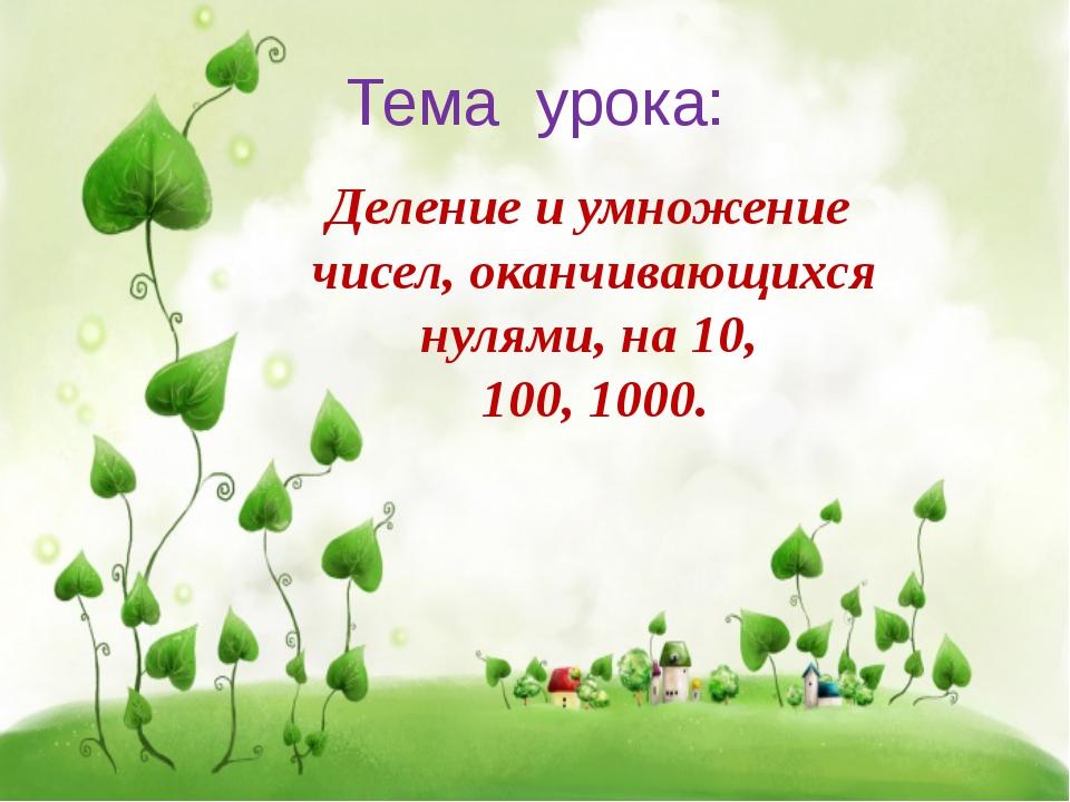 Тема урока: Деление и умножение чисел, оканчивающихся нулями, на 10, 100, 1000.