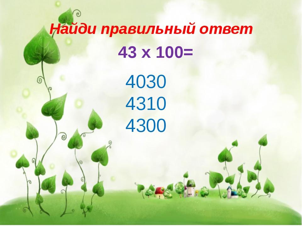Найди правильный ответ 43 х 100= 4030 4310 4300