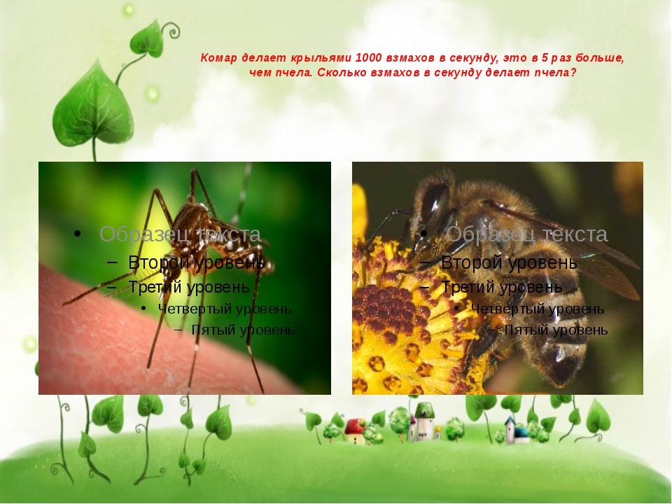 Комар делает крыльями 1000 взмахов в секунду, это в 5 раз больше, чем пчела....