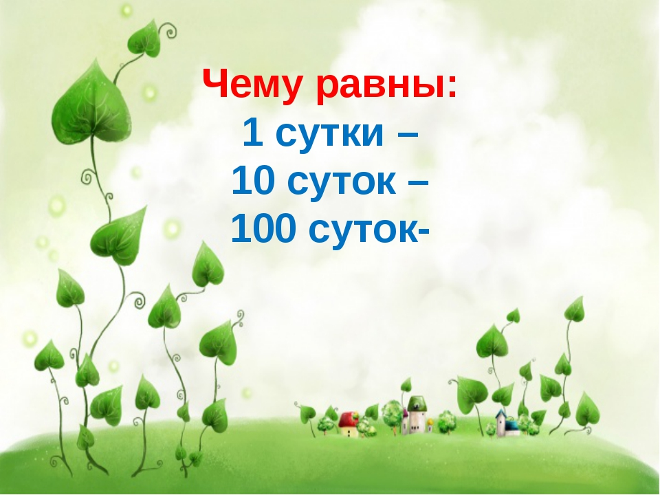 Чему равны: 1 сутки – 10 суток – 100 суток-