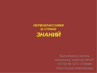 ПЕРВОКЛАССНИКИ В СТРАНЕ ЗНАНИЙ Выполнила учитель начальных классов МАОУ «СОШ