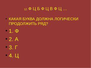 12. Ф Ц Б Ф Ц В Ф Ц … КАКАЯ БУКВА ДОЛЖНА ЛОГИЧЕСКИ ПРОДОЛЖИТЬ РЯД? 1. Ф 2. А
