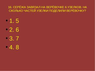 16. СЕРЁЖА ЗАВЯЗАЛ НА ВЕРЁВОЧКЕ 6 УЗЕЛКОВ. НА СКОЛЬКО ЧАСТЕЙ УЗЕЛКИ ПОДЕЛИЛИ
