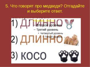 5. Что говорят про медведя? Отгадайте и выберите ответ.
