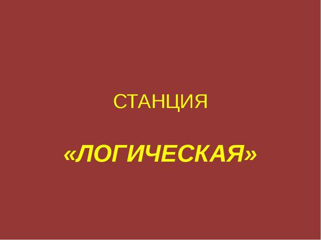 СТАНЦИЯ «ЛОГИЧЕСКАЯ»