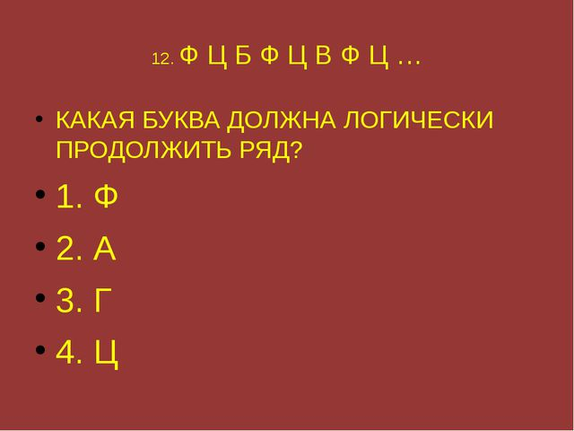12. Ф Ц Б Ф Ц В Ф Ц … КАКАЯ БУКВА ДОЛЖНА ЛОГИЧЕСКИ ПРОДОЛЖИТЬ РЯД? 1. Ф 2. А...