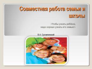 Совместная работа семьи и школы «Чтобы узнать ребёнка, надо хорошо узнать его