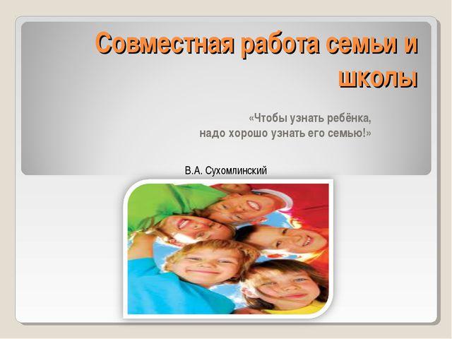 Совместная работа семьи и школы «Чтобы узнать ребёнка, надо хорошо узнать его...