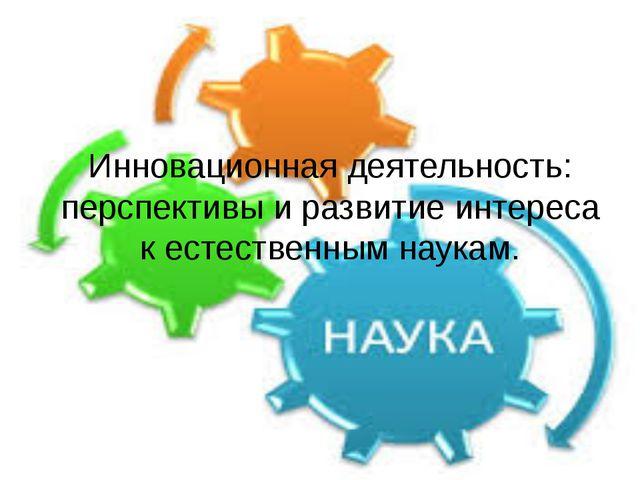 Инновационная деятельность: перспективы и развитие интереса к естественным на...