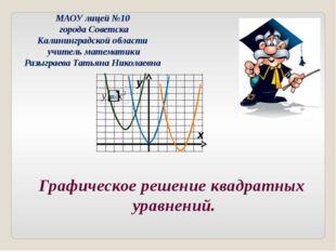 Графическое решение квадратных уравнений. МАОУ лицей №10 города Советска Кали