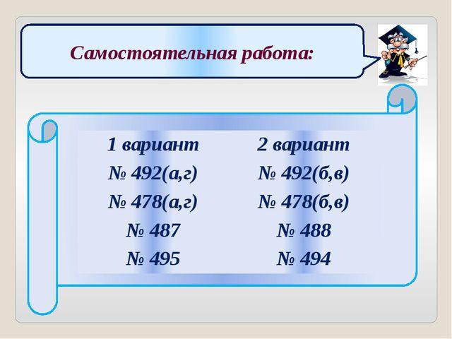 Самостоятельная работа: 1 вариант 2 вариант № 492(а,г) № 492(б,в) № 478(а,г)...