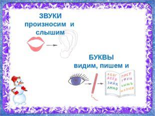 ЗВУКИ произносим и слышим БУКВЫ видим, пишем и читаем