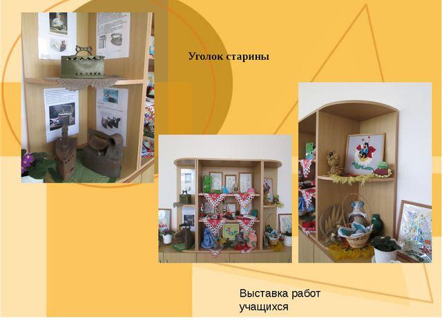 Уголок старины Выставка работ учащихся