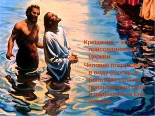 Крещение – это присоединение к Церкви. Человек погружается в воду (в реку, в